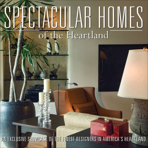 Spectacular Homes of the Heartland: An Exclusive Showcase of the Finest Designers in America's Heartland