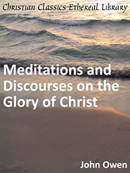 Meditations and Discourses on the Glory of Christ - Enhanced Version by [Owen, John]