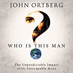 Who Is This Man?: The Unpredictable Impact of the Inescapable Jesus | John Ortberg