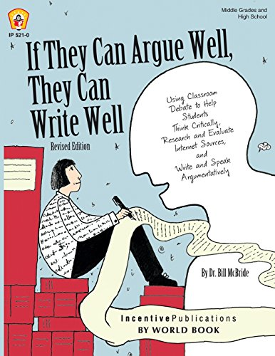 Well Write - If They Can Argue Well, They Can Write Well: Using Classroom Debate to Help Students Think Critically, Research and Evaluate Internet Sources, and Write and Speak Argumentatively