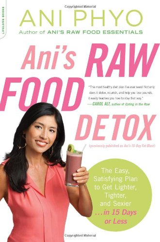 Ani's Raw Food Detox [previously published as Ani's 15-Day Fat Blast]: The Easy, Satisfying Plan to Get Lighter, Tighter, and Sexier . . . in 15 Days or Less by Ani Phyo