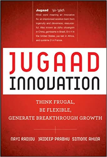 Jugaad Innovation: Think Frugal, Be Flexible, Generate Breakthrough