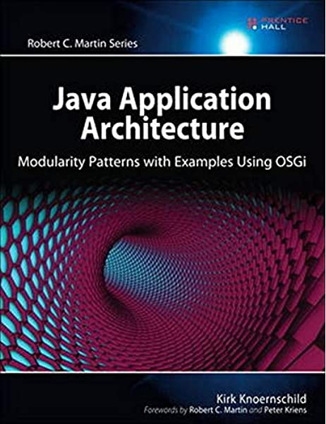 Java Application Architecture Modularity Patterns With Examples Using Osgi Modularity Patterns With Examples Using Osgi Robert C Martin Series Knoernschild Kirk 9780321247131 Amazon Com Books