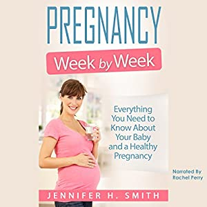Pregnancy Week by Week: Everything You Need to Know About Your Baby and a Healthy Pregnancy Audiobook