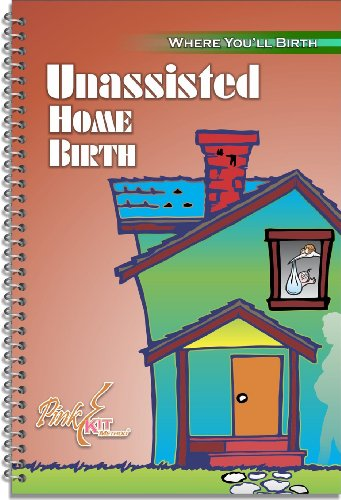 The Pink Kit: Unassisted Home Birth (Birthing Better:Where Youll Birth Book 4)