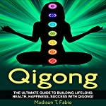 Qigong: Build Lifelong Health, Discover Success, and Create the Ultimate Happiness Through the Ancient Chinese Ritual of Qigong | Madison Fabio