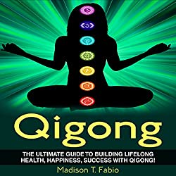 Qigong: Build Lifelong Health, Discover Success, and Create the Ultimate Happiness Through the Ancient Chinese Ritual of Qigong
