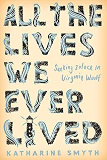 Book Cover: All the Lives We Ever Lived: Seeking Solace in Virginia Woolf