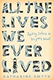 img - for All the Lives We Ever Lived: Seeking Solace in Virginia Woolf book / textbook / text book