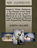 Ralph E. White, Petitioner, V. the People of the State of Illinois Ex Rel. Lyman F. Martin et Al. U. S. Supreme Court Transcript of Record with Support, Joseph I. Bulger, 1270343793