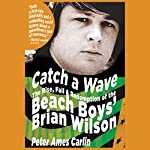 Catch a Wave: The Rise, Fall, and Redemption of the Beach Boys' Brian Wilson | Peter Ames Carlin