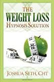 The Weight Loss Hypnosis Solution: Discover How To Lose Weight Without Diets Or Willpower