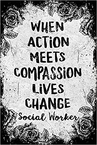 6x9 College Ruled Notebook Social Work Gifts When Action Meets Compassion Lives Change Social Worker: Social Worker Gifts Gifts For Social Workers Social Work Notebook