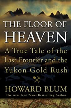 The Floor of Heaven: A True Tale of the Last Frontier and the Yukon Gold Rush by [Blum, Howard]