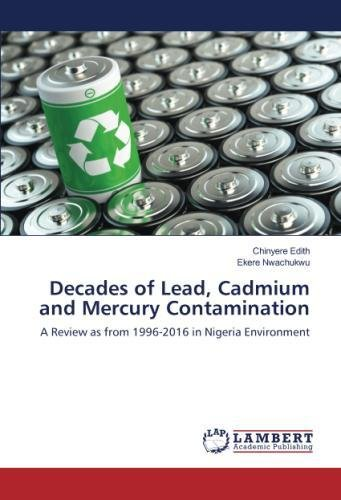 Read Online Decades of Lead, Cadmium and Mercury Contamination: A Review as from 1996-2016 in Nigeria Environment ebook