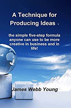 A Technique for Producing Ideas - the simple five-step formula anyone can use to be more creative in business and in life! by [Young, James Webb]