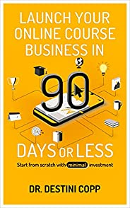 Launch Your Online Course Business in 90 Days or Less: Start from scratch with minimal investment (English Edi
