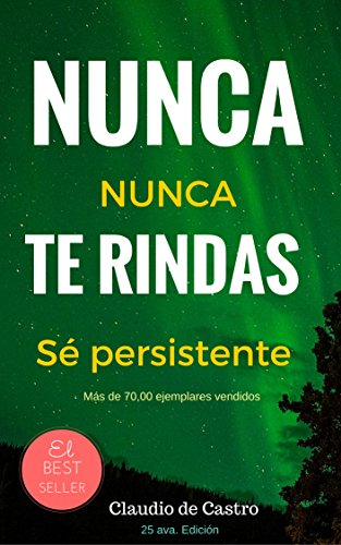 NUNCA TE RINDAS! - NEVER GIVE UP!: El Poder de la Persistencia (Libros de auto superación - Self-Help ebooks) (Spanish Edition)
