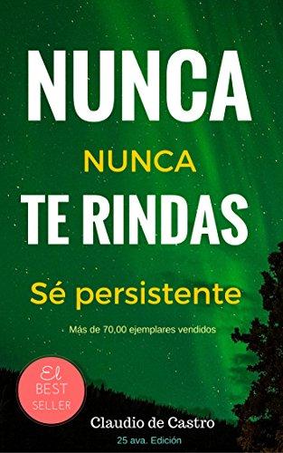 NUNCA TE RINDAS! - NEVER GIVE UP!: El Poder de la Persistencia (