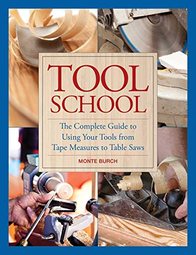 Tool School: The Complete Guide to Using Your Tools from Tape Measures to Table Saws ()