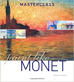 Paint Like Monet (Masterclass (Cassell)): James Heard ...