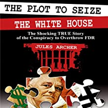The Plot to Seize the Whitehouse: The Shocking True Story of the Conspiracy to Overthrow FDR | Livre audio Auteur(s) : Jules Archer Narrateur(s) : Ken Maxon