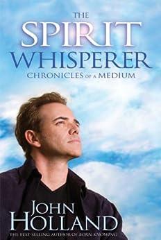 The Spirit Whisperer: Chronicles of a Medium by [Holland, John]
