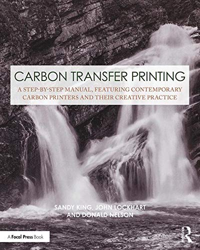 Carbon Transfer Printing: A Step-by-Step Manual, Featuring Contemporary Carbon Printers and Their Creative Practice (Contemporary Practices in Alternative Process Photography) ()