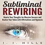 Subliminal Rewiring: Rewire Your Thoughts for Massive Success and Realize Your Value with Affirmations and Hypnosis | J. J. Hills