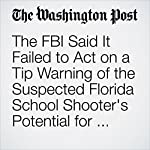 The FBI Said It Failed to Act on a Tip Warning of the Suspected Florida School Shooter's Potential for Violence   Mark Berman,Matt Zapotosky