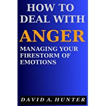 How to Deal with Anger: Managing Your Firestorm of Emotions