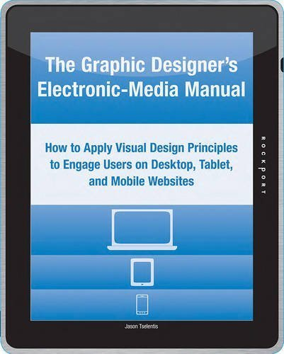 The Graphic Designer's Electronic-Media Manual: How to Apply Visual Design Principles to Engage Users on Desktop, Tablet, and Mobile Websites by Jason Tselentis (2012-05-01)