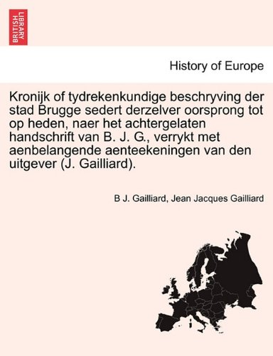 Kronijk of tydrekenkundige beschryving der stad Brugge sedert derzelver oorsprong tot op heden, naer het achtergelaten handschrift van B. J. G., ... den uitgever (J. Gailliard). (Dutch Edition)