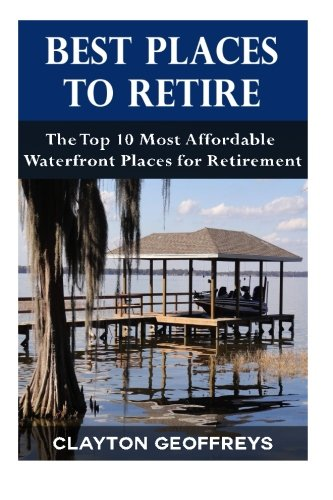 Best Places to Retire: The Top 10 Most Affordable Waterfront Places for Retirement (Retirement Books) (10 Best Places To Retire)