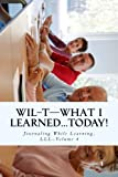 WIL-T-What I Learned...TODAY!: Journaling While Learning, LLL-Volume 4 (WIL-TTM-The Lifelong Learning Series)