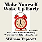 Make Yourself Wake Up Early: How to Get Up in the Morning When You Feel Like Hitting Snooze  | William Tapscott
