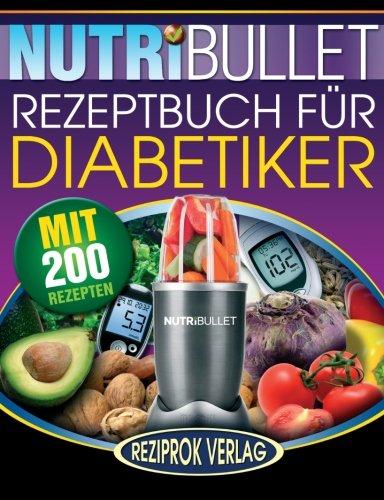 Nutribullet Rezeptbuch fur Diabetiker: 200 köstliche, optimal-nahrhafte, Ultra-Low-Carb NutriBullet Smoothie Rezepte für Diabetiker