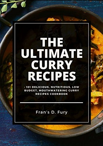 The Ultimate Curry Recipes: 101 Delicious, Nutritious, Low Budget, Mouthwatering Curry Recipes Cookbook by Fran's D. Fury