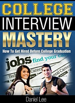 College Interview Mastery: How To Get Hired Before College Graduation by [Lee, Daniel]