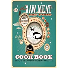 The Raw Meat Cat Food Cookbook: What Your Cat Wants to Eat Whether They Know It or Not: Written by Holly Ollivander, 2013 Edition, Publisher: Velluminous Press [Paperback]