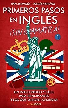 Primeros pasos en inglés ¡Sin gramática! #1: Un inicio rápido y fácil de [Clic-books Digital Media]