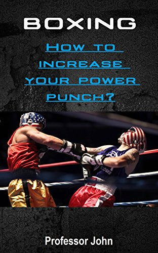 BOXING : How to increase your power punch?: Increase the strength of punch by performing appropriate exercises and using the maximum organism regeneration(+ ... 7 days training plan) (+16 cooking recipes)