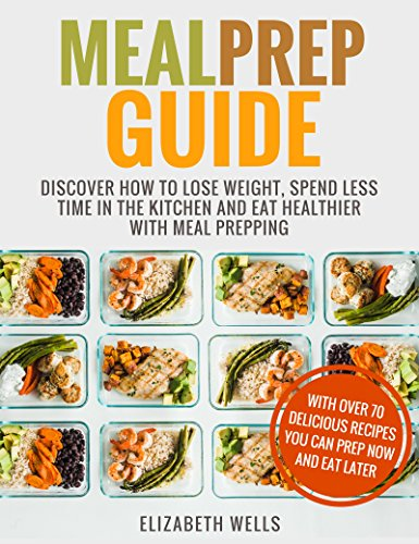 Meal Prep Guide: Discover How To Lose Weight, Spend Less Time In The Kitchen And Eat Healthier With Meal Prepping by Elizabeth Wells
