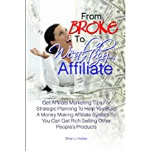 From Broke To Wealthy Affiliate: Get Affiliate Marketing Tips For Strategic Planning To Help You Build A Money Making Affiliate System So You Can Get Rich Selling Other People's Products