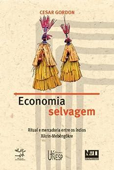 Economia selvagem: ritual e mercadoria entre os índios Xikrin - Mebêngôkre (Portuguese Edition) by [Gordon, Cesar]