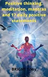 Positive thinking, meditation, mantras et 17 daily positive statements: Stay the builder of your person and guide your ship in the right direction