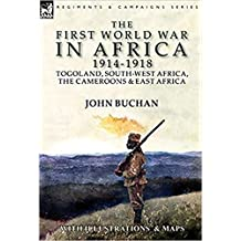 The First World War in Africa 1914-1918: Togoland, South-West Africa, the Cameroons & East Africa (Illustrated with pictures and maps)