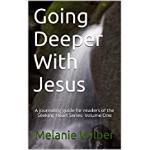 Going Deeper With Jesus: A journaling guide for readers of the Seeking Heart Series: Volume One (Seeking Heart Journaling Guide Book 1)