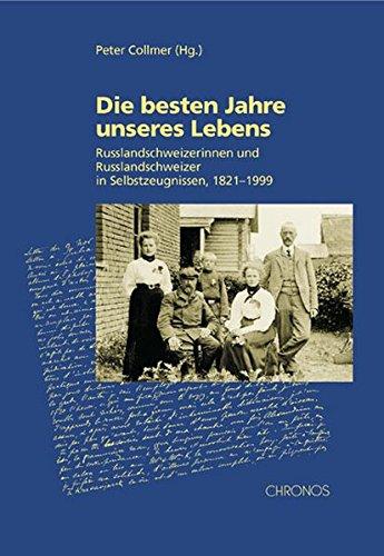 Read Online Die besten Jahre unseres Lebens. Russlandschweizerinnen und Russlandschweizer in Selbstzeugnissen, 1821-1999 PDF