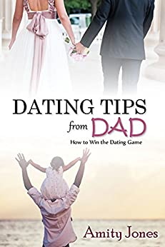 Dating Tips From Dad: How To Win The Dating Game by [Jones, Amity]